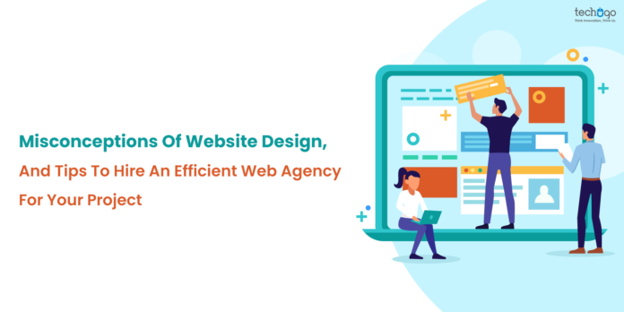 Misconceptions Of Website Design, And Tips To Hire An Efficient Web Agency For Your Project