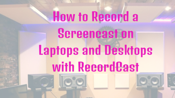 How to Record a Screencast on Laptops and Desktops with RecordCast