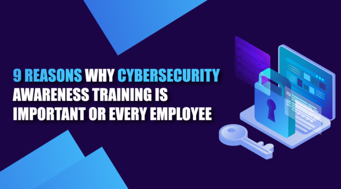 9 reasons why cybersecurity awareness training is important or every employee